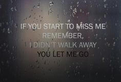 If You Start To Miss Me Remember,I Didn't Walk Away You Let Me Go ~ Break Up Quote