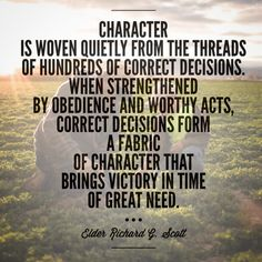 """""""Character is woven quietly from the threads of hundreds of correct decisions. When strengthened by obedience and worthy acts, correct decisions form a fabric of character that brings victory in time of great need."""" –Elder Richard G Scott"""