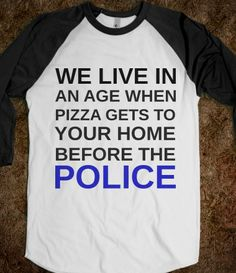 WE LIVE IN AN AGE WHEN PIZZA GETS TO YOUR HOME BEFORE THE POLICE