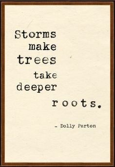 Stroms make trees take deeper roots. ~Dolly Parton