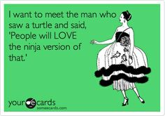 I want to meet the man who saw a turtle and said, People will LOVE the ninja version of that. funny-stuff