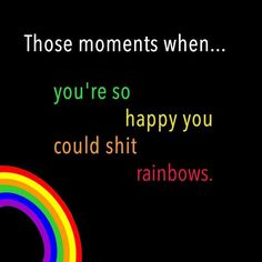 Those moments you're so happy you could shit rainbows..