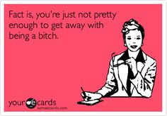 You're just not pretty enough to get away with being a bitch...cause you look like a gnome...lol