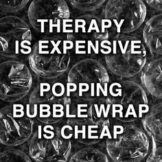 Therapy is expensive. Popping bubble wrap is cheap.
