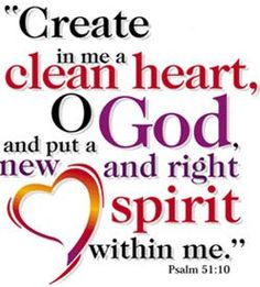 Create in me a clean heart, 0 God, and put a new and right spirit withing me.  Psalm 51:1O