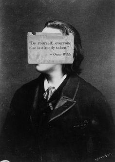 Be yourself; everyone else is already taken - Oscar Wilde