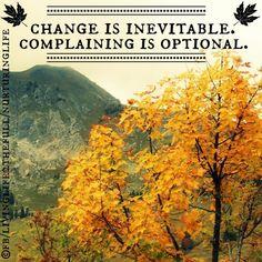 Change is inevitable. Complaining is optional.