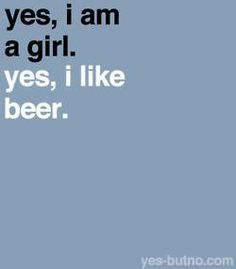 Get it? Because drinking beer is SUCH a boy thing but I'm not like all those other girls so YES I LIKE beer. Why are YOU making such a big deal about it. This IS a beer in my hand, LOOK AT IT. I'm really special and different, which is why I'm the 1,235th person to repin this.