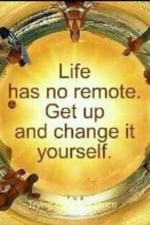 """Life has no remote. Get up and change it yourself."""
