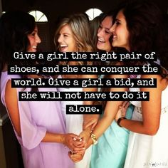 Give a girl the right pair of shoes, and she can conquer the world. Give a girl a bid and she will not have to do it alone.