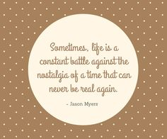 Sometimes, life is a constant battle against the nostalgia of a time that can never be real again. - Jason Myers
