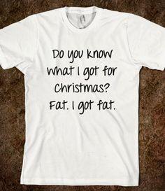 Do you know what I got for Christmas? Fat. I got fat.