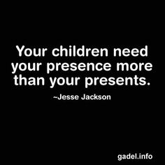 Your children need your presence more than your presents. Jesse Jackson