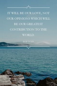 """""""It will be our love, not our opinions which will be our greatest contribution to the world."""" - Bob Goff"""