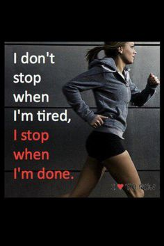 If I stopped when I was tired I would have never started!