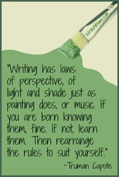 """""""Writing has laws of perspective, of light and shade just as painting does, or music. If you are born knowing them, fine. If not, learn them, Then rearrange the rules to suit yourself."""" ~Truman Capote"""