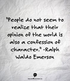 People do not seem to realize that their opinion of the world is also a confession of character