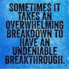 It takes a breakdown to have a breakthrough..