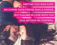 Meeting you was fate.  Becoming your friend was a choice.  But falling in love with you was beyond my control.