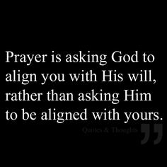 Prayer is asking God to align you with His Will, rather than asking Him to be aligned with yours.