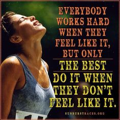 Everybody works hard when they feel like it, but only the best do it when they don't feel like it.