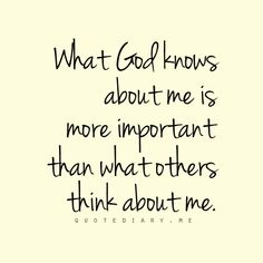 What God knows about me is more important that what others think about me.