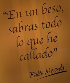 In a kiss you will know everything I didn't say....    how beautiful...........    PABLO NERUDA