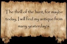 If you love antiques you love the hunt!!!