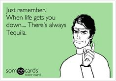 just remember when life gets you down there's always tequila.....