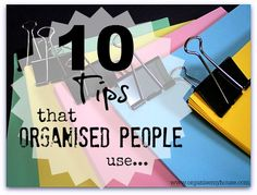 10 Tips that Organised People Use - the best way to get organised is to learn from the experts!