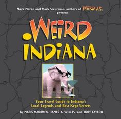 Weird Indiana: Your Travel Guide to Indiana's Local Legends and Best Kept Secrets.  We have this book and it's really terrific.