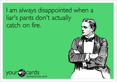 I am always disappointed when a liar's pants don't actually catch on fire.