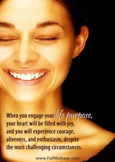 When you engage your life purpose, your heart will ...