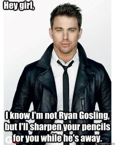 hehehe---hey girl i know im not ryan gosling but ill sharpen your - Channings Not Ryan Gosling