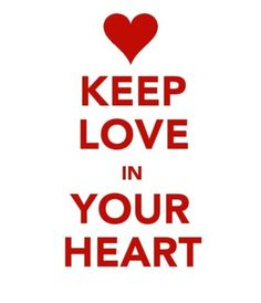 Keep Love in your heart!  Best Valentines Day message!