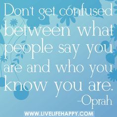 Don't get confused between what people say you are and who you know you are. -Oprah by deeplifequotes, via Flickr