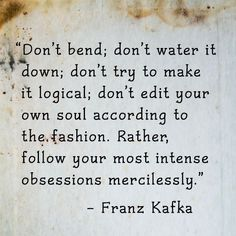 Don't bend; don't water it down; don't try to make it logical; don't edit your own soul according to the fashion. Rather, follow your most intense obsessions mercilessly. ~Franz Kafka.