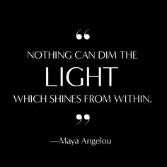 """Nothing can dim the light which shines from within."" -Maya Angelou"