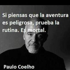 Si piensas que la aventura es peligrosa, prueba la rutina.... es mortal - Paulo Coelho