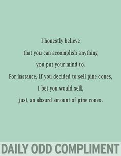 I Honestly believe that you can accomplish anything you put your mind to.  For instance, if you decided to sell pine cones,  I bet you would sell,   Just an absurd amount of Pine Cones.