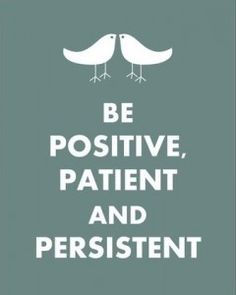 Be positive, patient, and persistent!