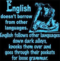 English doesn't borrow from other languages. English follows other languages down dark alleys, knows them over and goes through their pockets for loose grammar.