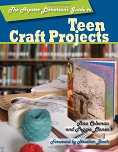 The Hipster Librarian's Guide to Teen Craft Projects by Tina Coleman, Peggie Llanes