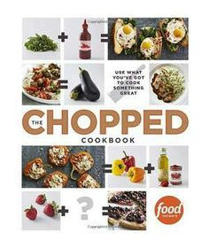 The Chopped Cookbook: Use What You've Got to Cook Something Great: The 188 delicious and creative spins on everyday ingredients in The Chopped Cookbook will shake up the weeknight dinner routine—and save time and money (fewer trips to the grocery store!).