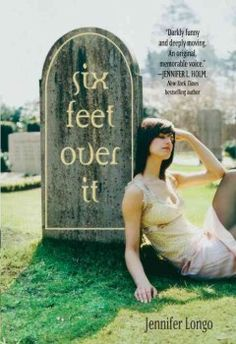 Six Feet Over It by Jennifer Longo - When fourteen-year-old Leigh's father buys a graveyard and insists she work there after school, she learns much about life, death, and the power of friendship.