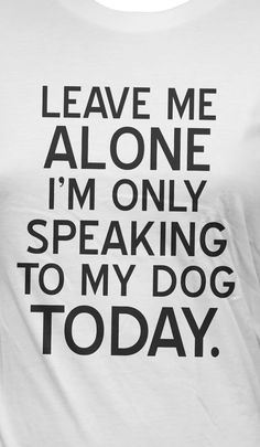 dog days, funny dogs, dog lovers, alone time, true words, leave me, t shirts, true stories, dog funny quotes