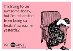 This will be me tomorrow... and then again. And again. It can be hard work to be me. :)