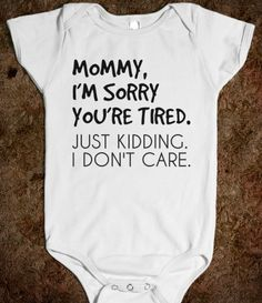 MOMMY I'M SORRY YOU'RE TIRED