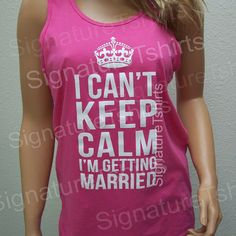 I Can't Keep Calm I'm Getting Married // Tank by signaturetshirts, $19.95