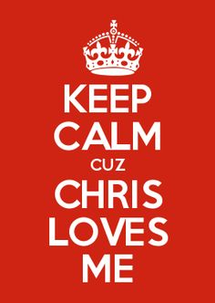 KEEP CALM CUZ CHRIS LOVES ME